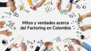 Mitos y verdades acerca del Factoring en Colombia